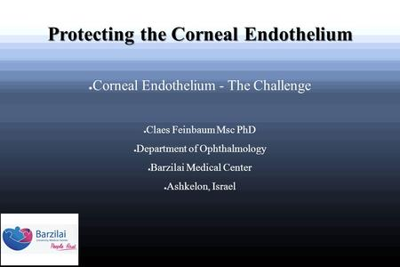 Protecting the Corneal Endothelium ● Corneal Endothelium - The Challenge ● Claes Feinbaum Msc PhD ● Department of Ophthalmology ● Barzilai Medical Center.