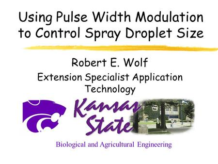 Using Pulse Width Modulation to Control Spray Droplet Size Robert E. Wolf Extension Specialist Application Technology Biological and Agricultural Engineering.