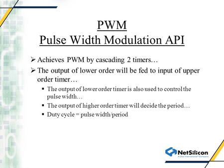 PWM Pulse Width Modulation API  Achieves PWM by cascading 2 timers…  The output of lower order will be fed to input of upper order timer…  The output.