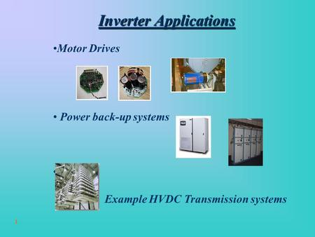 1 Inverter Applications Motor Drives Power back-up systems Others: Example HVDC Transmission systems.