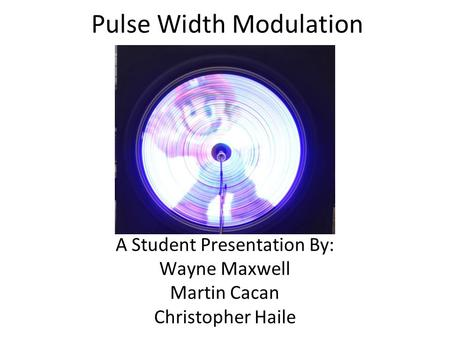 Pulse Width Modulation A Student Presentation By: Wayne Maxwell Martin Cacan Christopher Haile.