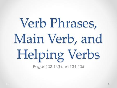 Verb Phrases, Main Verb, and Helping Verbs Pages 132-133 and 134-135.