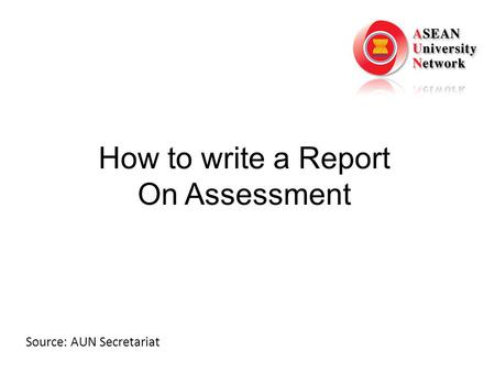 How to write a Report On Assessment Source: AUN Secretariat.