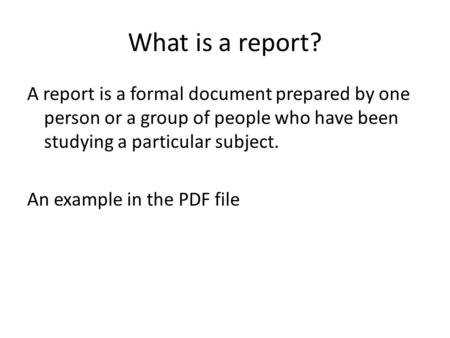 What is a report? A report is a formal document prepared by one person or a group of people who have been studying a particular subject. An example in.