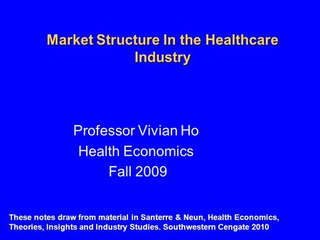 Market Structure In the Healthcare Industry Professor Vivian Ho Health Economics Fall 2009 These notes draw from material in Santerre & Neun, Health Economics,