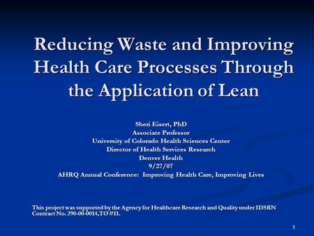 1 Reducing Waste and Improving Health Care Processes Through the Application of Lean Sheri Eisert, PhD Associate Professor University of Colorado Health.