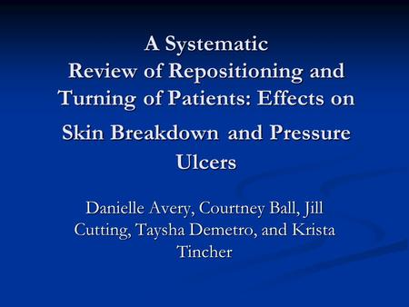 A Systematic Review of Repositioning and Turning of Patients: Effects on Skin Breakdown and Pressure Ulcers Danielle Avery, Courtney Ball, Jill Cutting,