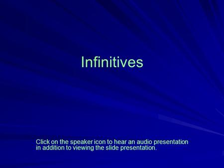 Infinitives Click on the speaker icon to hear an audio presentation in addition to viewing the slide presentation.