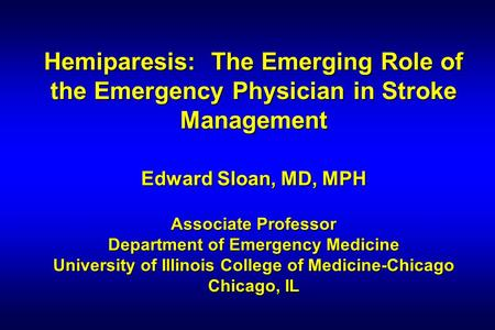 Hemiparesis: The Emerging Role of the Emergency Physician in Stroke Management Edward Sloan, MD, MPH Associate Professor Department of Emergency Medicine.