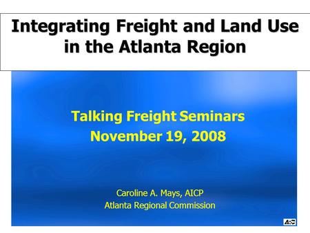 Talking Freight Seminars November 19, 2008 Caroline A. Mays, AICP Atlanta Regional Commission Integrating Freight and Land Use in the Atlanta Region.