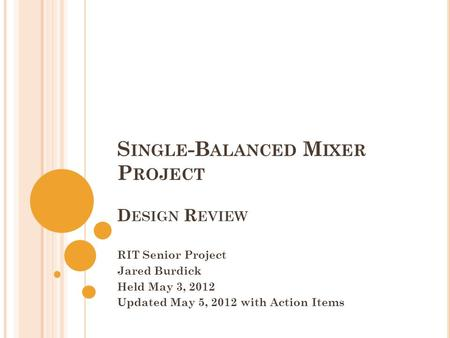 S INGLE -B ALANCED M IXER P ROJECT D ESIGN R EVIEW RIT Senior Project Jared Burdick Held May 3, 2012 Updated May 5, 2012 with Action Items.