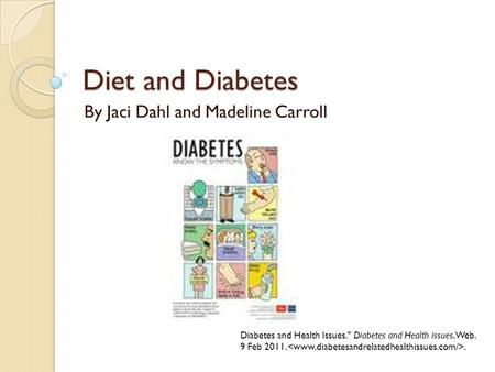 Diet and Diabetes By Jaci Dahl and Madeline Carroll Diabetes and Health Issues. Diabetes and Health issues. Web. 9 Feb 2011..