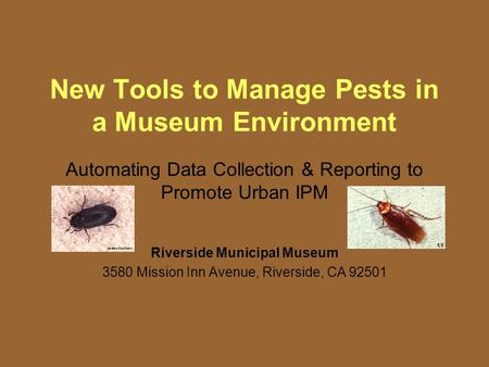 New Tools to Manage Pests in a Museum Environment Automating Data Collection & Reporting to Promote Urban IPM Riverside Municipal Museum 3580 Mission Inn.