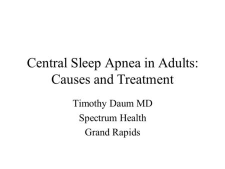 Central Sleep Apnea in Adults: Causes and Treatment Timothy Daum MD Spectrum Health Grand Rapids.