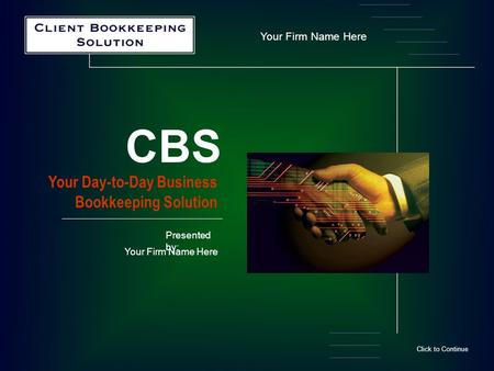 Your Firm Name Here Your Day-to-Day Business Bookkeeping Solution CBS Click to Continue Presented by: Your Firm Name Here.