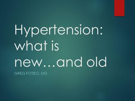 Hypertension: what is new…and old GREG FOTIEO, MD.