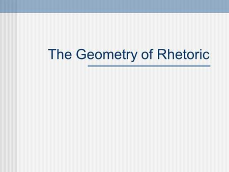 "The Geometry of Rhetoric. What is ""rhetoric""? We will define ""rhetoric"" as ""the art of persuasion."" That is, how one person (the author, who can be a."