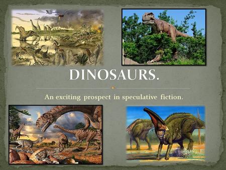 An exciting prospect in speculative fiction.. Dinosaurs were gigantic reptiles that existed some hundreds of millions of years ago. Some ate plants, others.