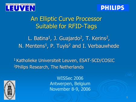 1 An Elliptic Curve Processor Suitable for RFID-Tags L. Batina 1, J. Guajardo 2, T. Kerins 2, N. Mentens 1, P. Tuyls 2 and I. Verbauwhede 1 Katholieke.
