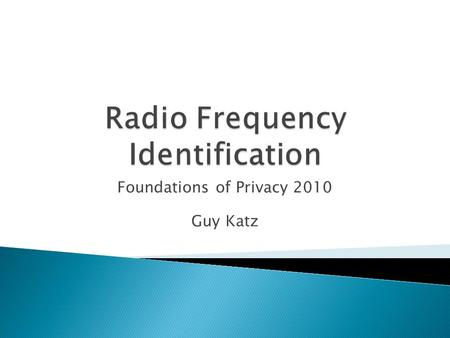 Foundations of Privacy 2010 Guy Katz.  Introduction to RFID  How does it work  Threats to user privacy  Possible solutions.