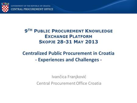 9 TH P UBLIC P ROCUREMENT K NOWLEDGE E XCHANGE P LATFORM S KOPJE 28-31 M AY 2013 Centralized Public Procurement in Croatia - Experiences and Challenges.