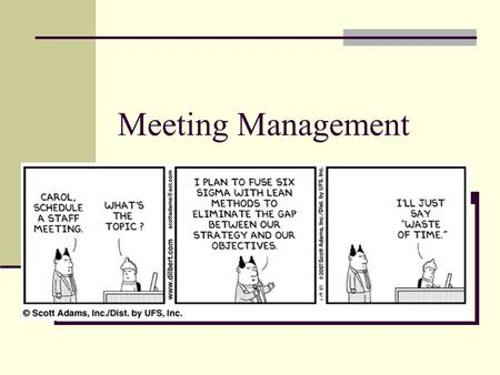 Meeting Management. Why do we meet? Meeting is a necessary evil ? What are some of your opinions for why do we have meetings? Create a list of all the.
