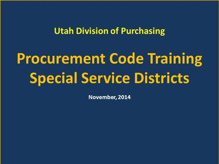 Utah Division of Purchasing Procurement Code Training Special Service Districts November, 2014.
