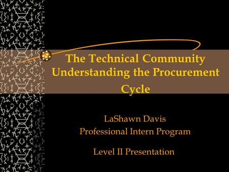 The Technical Community Understanding the Procurement Cycle LaShawn Davis Professional Intern Program Level II Presentation.