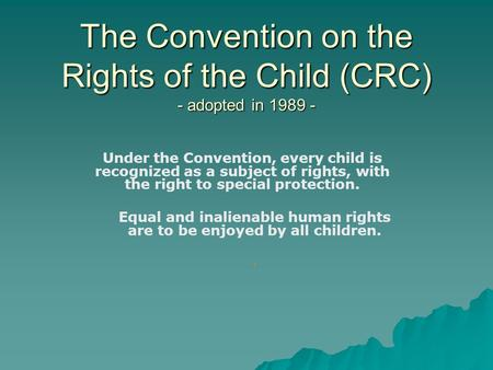 The Convention on the Rights of the Child (CRC) - adopted in 1989 - Under the Convention, every child is recognized as a subject of rights, with the right.