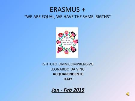 "ERASMUS + ""WE ARE EQUAL, WE HAVE THE SAME RIGTHS"" ISTITUTO OMNICOMPRENSIVO LEONARDO DA VINCI ACQUAPENDENTE ITALY Jan - Feb 2015."