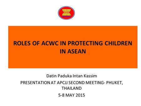 ROLES OF ACWC IN PROTECTING CHILDREN IN ASEAN Datin Paduka Intan Kassim PRESENTATION AT APCJJ SECOND MEETING- PHUKET, THAILAND 5-8 MAY 2015.