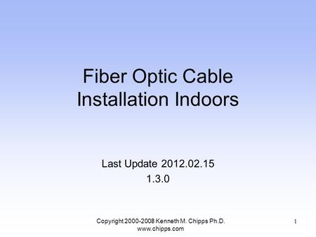Fiber Optic Cable Installation Indoors Last Update 2012.02.15 1.3.0 Copyright 2000-2008 Kenneth M. Chipps Ph.D. www.chipps.com 1.