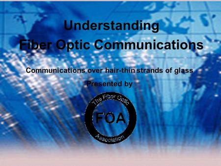 Presented By The Fiber Optic Association ©2004, The Fiber Optic Association, Inc. Understanding Fiber Optic Communications Communications over hair-thin.