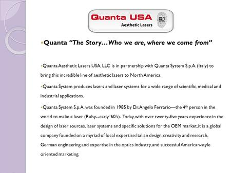 "Quanta ""The Story…Who we are, where we come from"" Quanta Aesthetic Lasers USA, LLC is in partnership with Quanta System S.p.A. (Italy) to bring this incredible."
