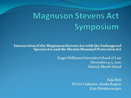 Intersection of the Magnuson Stevens Act with the Endangered Species Act and the Marine Mammal Protection Act Roger Williams University School of Law November.