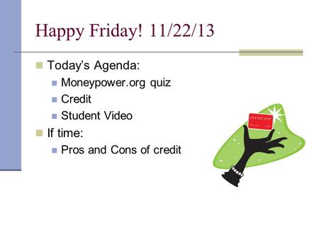 Happy Friday! 11/22/13 Today's Agenda: Moneypower.org quiz Credit Student Video If time: Pros and Cons of credit.