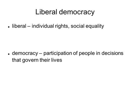 Liberal democracy liberal – individual rights, social equality democracy – participation of people in decisions that govern their lives.