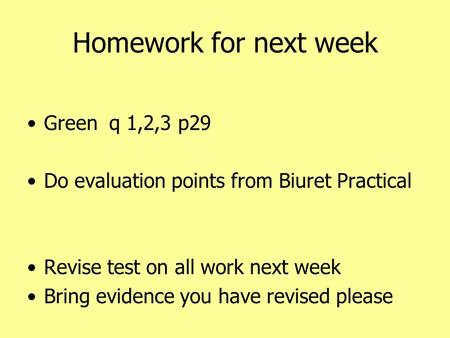 Homework for next week Green q 1,2,3 p29 Do evaluation points from Biuret Practical Revise test on all work next week Bring evidence you have revised please.