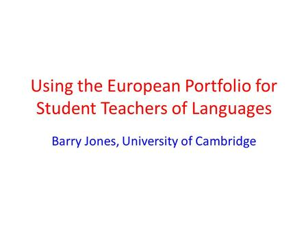 Using the European Portfolio for Student Teachers of Languages Barry Jones, University of Cambridge.