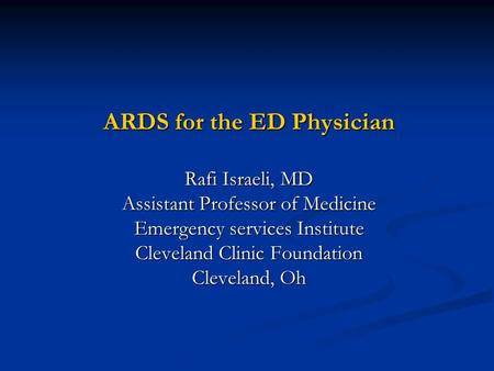 ARDS for the ED Physician Rafi Israeli, MD Assistant Professor of Medicine Emergency services Institute Cleveland Clinic Foundation Cleveland, Oh.