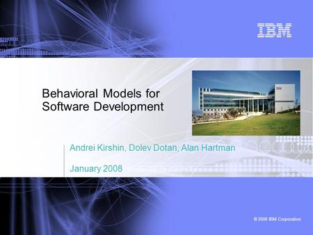 © 2008 IBM Corporation Behavioral Models for Software Development Andrei Kirshin, Dolev Dotan, Alan Hartman January 2008.