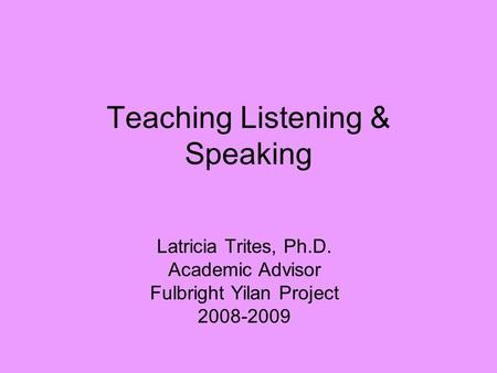 Teaching Listening & Speaking Latricia Trites, Ph.D. Academic Advisor Fulbright Yilan Project 2008-2009.