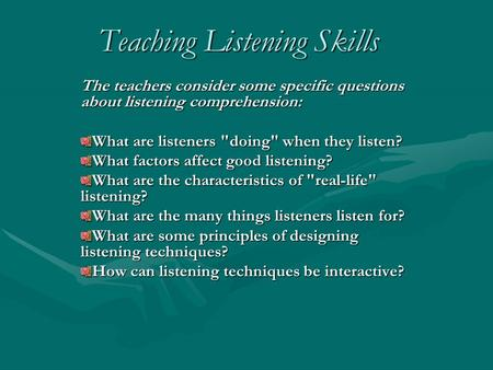 Teaching Listening Skills The teachers consider some specific questions about listening comprehension: What are listeners doing when they listen? What.