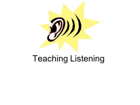 Teaching Listening.  Why does listening seem so difficult?  Characteristics of the listening process  Types of listening  Principles of teaching listening.