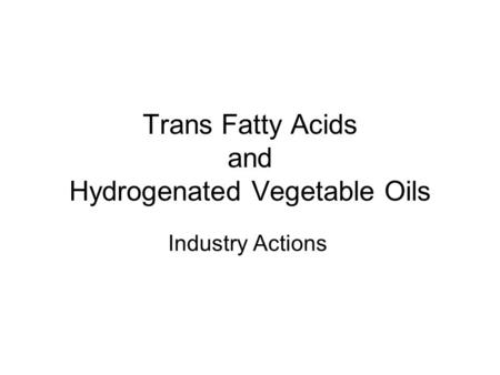Trans Fatty Acids and Hydrogenated Vegetable Oils Industry Actions.