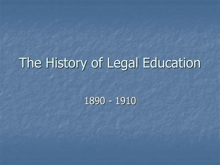The History of Legal Education 1890 - 1910. 1890 – Bar Exam First statewide bar examination committee (New Hampshire) followed by: First statewide bar.
