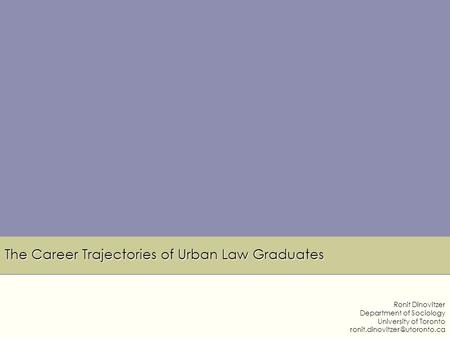 The Career Trajectories of Urban Law Graduates Ronit Dinovitzer Department of Sociology University of Toronto