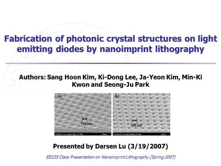 EE235 Class Presentation on Nanoimprint Lithography (Spring 2007) Fabrication of photonic crystal structures on light emitting diodes by nanoimprint lithography.