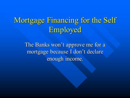 Mortgage Financing for the Self Employed The <strong>Banks</strong> won't approve me for a mortgage because I don't declare enough income.