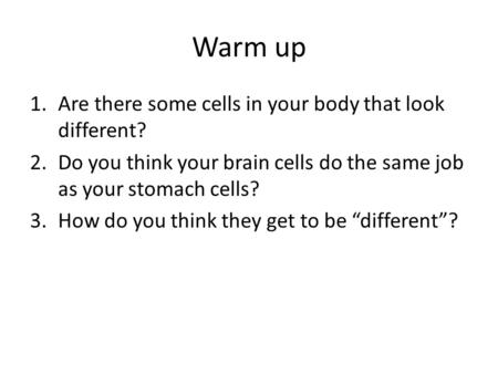 Warm up 1.Are there some cells in your body that look different? 2.Do you think your brain cells do the same job as your stomach cells? 3.How do you think.